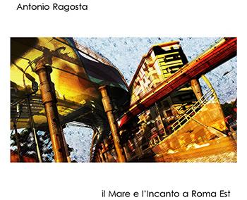 Antonio Ragosta - Il mare e l'incanto a Roma est